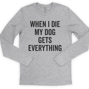 When I Die My Dog Gets Everything Long Sleeve T-shirt
