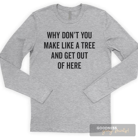 Why Don't You Make Like A Tree And Get Out Of Here Long Sleeve T-shirt