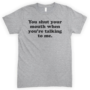 You Shut Your Mouth When You're Talking To Me Heather Gray Unisex T-shirt