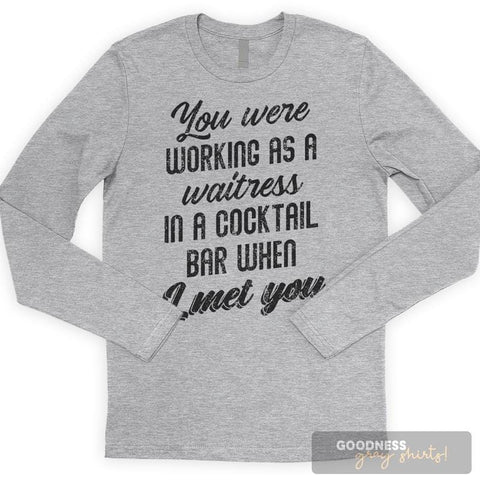 You Were Working As A Waitress In A Cocktail Bar When I Met You T-shirt or Tank Top