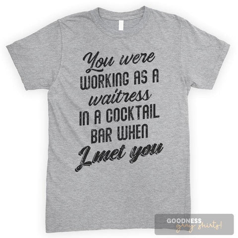 You Were Working As A Waitress In A Cocktail Bar When I Met You Heather Gray Unisex T-shirt