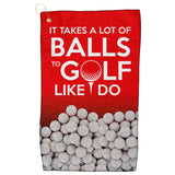 Golf Towel - It Take A Lot of Balls To Golf Like I Do
