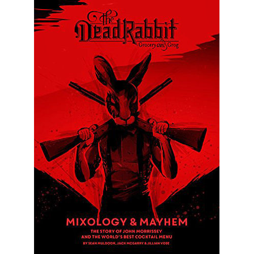 Dead Rabbit Mixology And Mayhem: The Story of John Morrissey and the World's Best Cocktail Menu