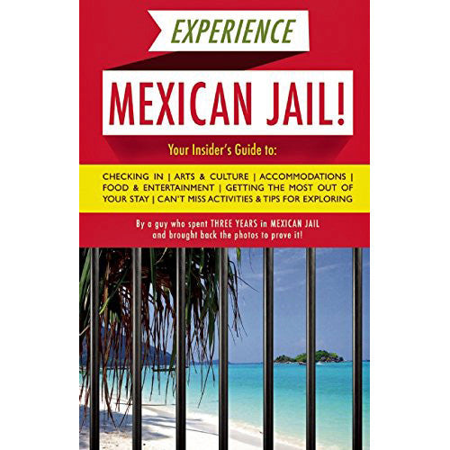 Experience Mexican Jail!: Based on the Actual Cell-phone Diaries of a Dude Who Spent Four Years in Jail in Cancun!