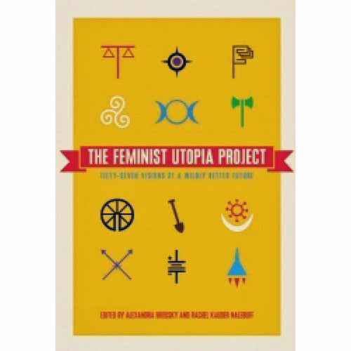 Feminist Utopia Project: Fifty-Seven Visions of a Wildly Better Future