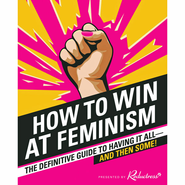 How to Win at Feminism: The Definitive Guide to Having It All—And Then Some!