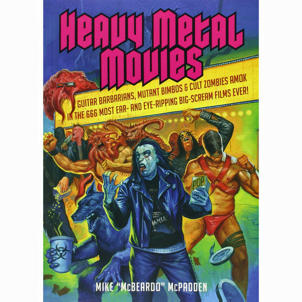 Heavy Metal Movies: Guitar Barbarians, Mutant Bimbos And Cult Zombies Amok in the 666 Most Ear- and Eye-Ripping Big-Scream Films Ever!