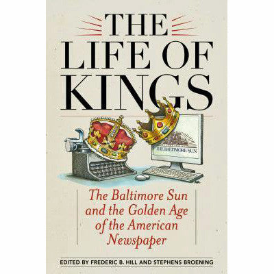 Life of Kings: The Baltimore Sun and the Golden Age of the American Newspaper - SIGNED