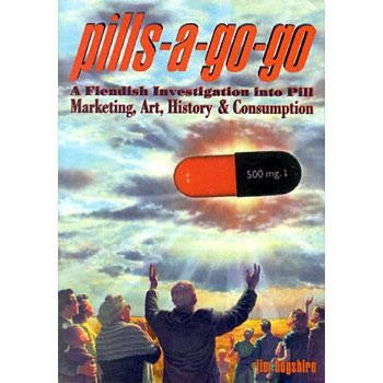Pills-A-Go-Go: A Fiendish Investigation into Pill Marketing, Art, History And Consumption