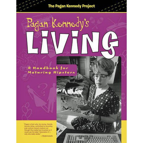 Pagan Kennedy's Living: A Handbook for Maturing Hipsters