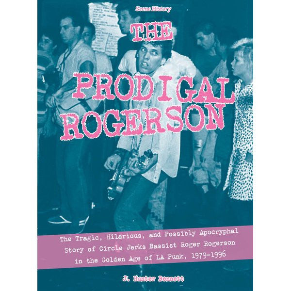Prodigal Rogerson: The Tragic, Hilarious, and Possibly Apocryphal Story of Circle Jerks Bassist Roger Rogerson in the Golden Age of LA Punk, 1979-1996