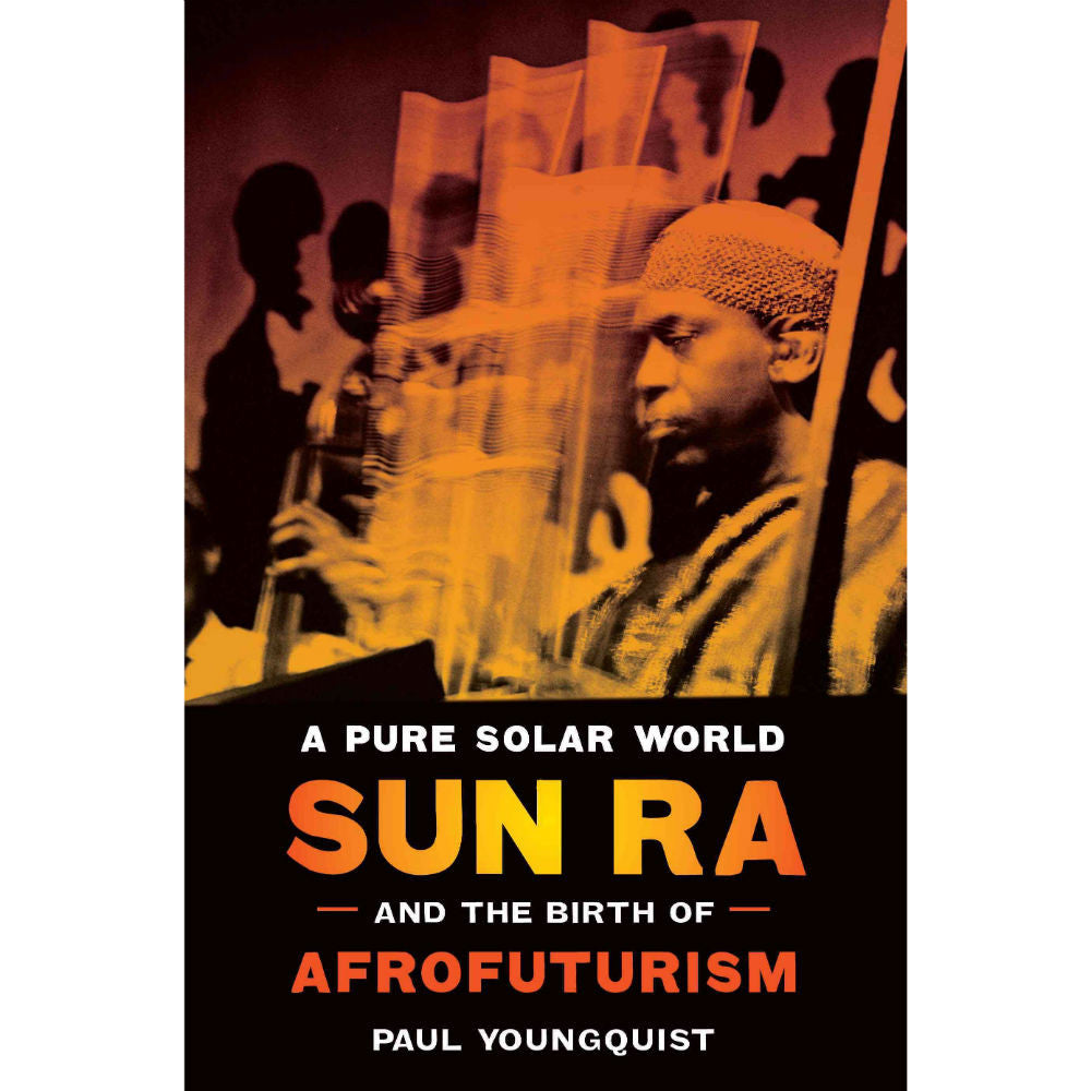 Pure Solar World: Sun Ra and the Birth of Afrofuturism