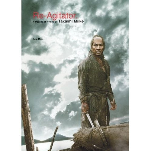 Re-Agitator: A Decade Of Writing On Takashi Miike