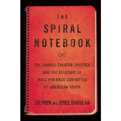 Spiral Notebook: The Aurora Theater Shooter and the Epidemic of Mass Violence Committed by American Youth