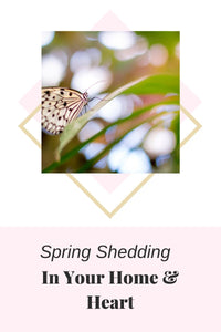 Spring Shedding In Your Home & Heart