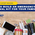 A Step-by-Step Guide: How to Build An Emergency Survival Kit for Your Family