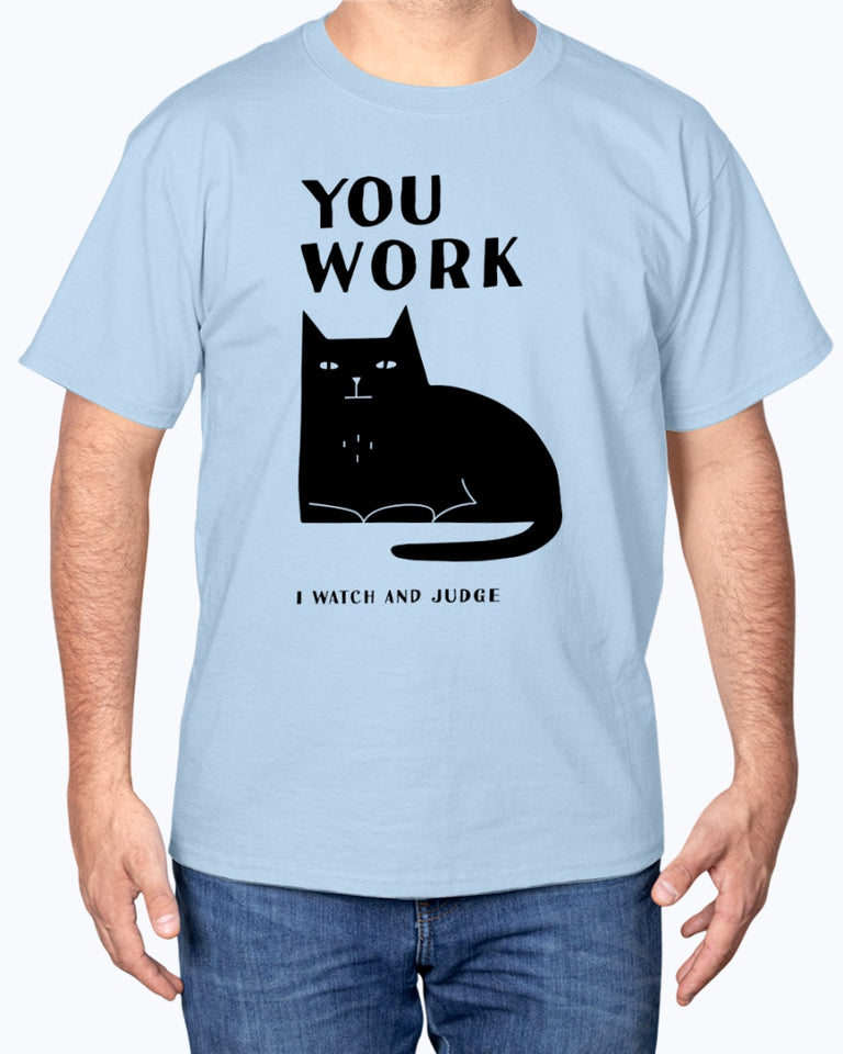 You Work, I Watch And Judge T-shirt