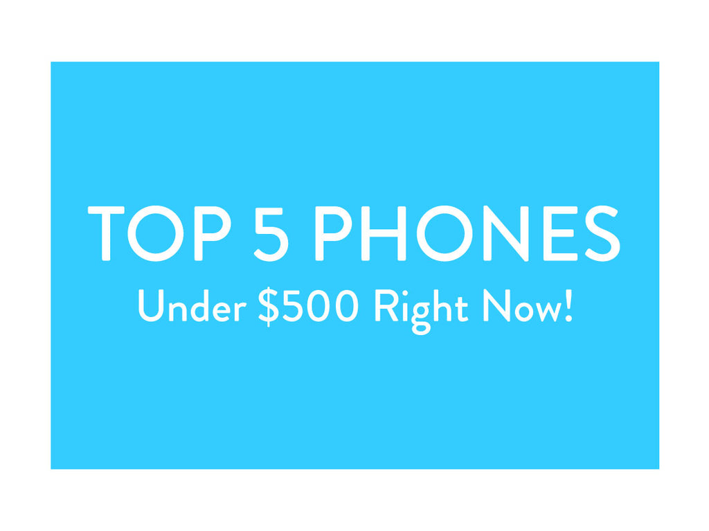 Top 5 Phones Under $500 Right Now!