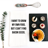 TEA TOWEL: I WANT TO GROW MY OWN FOOD BUT I CAN'T FIND BACON SEEDS.