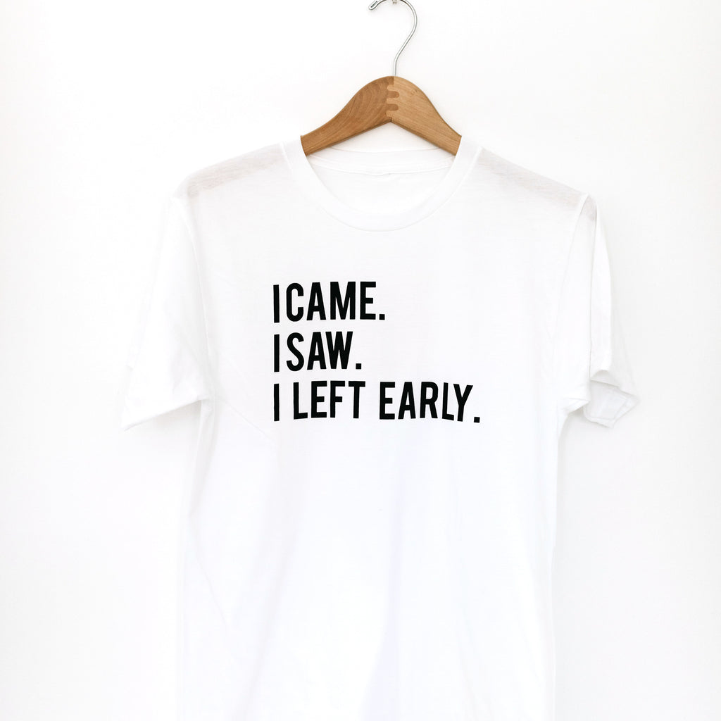 TSHIRT: I CAME. I SAW. I LEFT EARLY.
