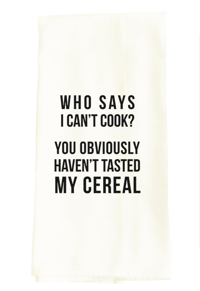TEA TOWEL: WHO SAYS I CAN'T COOK? YOU OBVIOUSLY HAVEN'T TRIED MY CEREAL