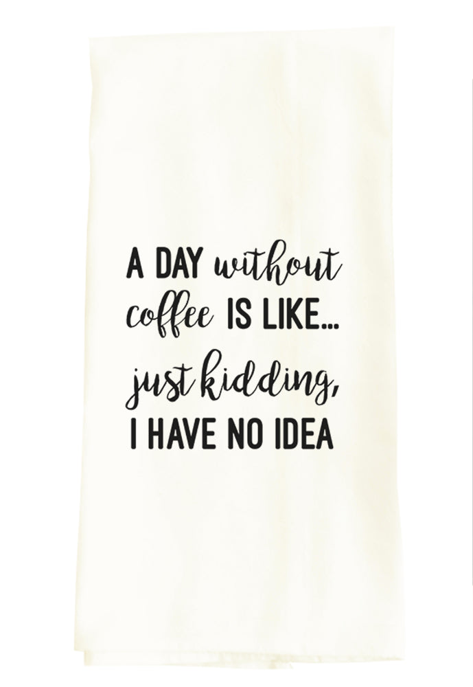 TEA TOWEL: A DAY WITHOUT COFFEE IS LIKE, JUST KIDDING, I HAVE NO IDEA