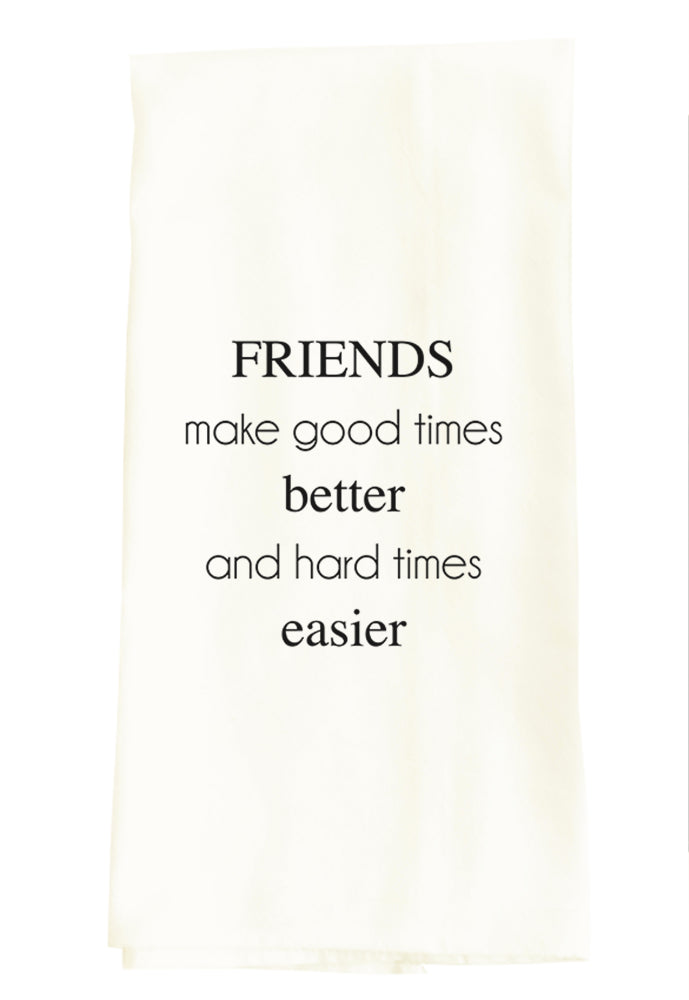 TEA TOWEL: FRIENDS MAKE GOOD TIMES BETTER AND HARD TIMES EASIER