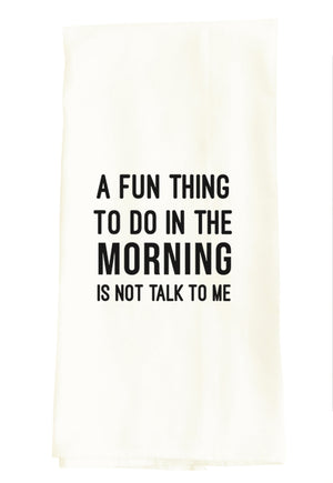 TEA TOWEL: A FUN THING TO DO IN THE MORNING IS NOT TALK TO ME