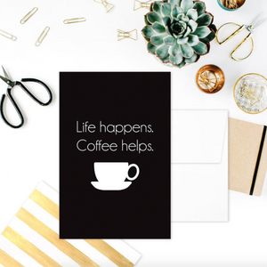 GREETING CARD: LIFE HAPPENS. COFFEE HELPS.