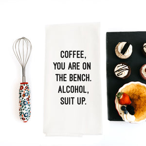 TEA TOWEL: COFFEE, YOU ARE ON THE BENCH. ALCOHOL, SUIT UP.