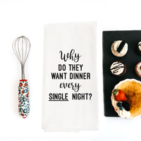 TEA TOWEL: WHY DO THEY WANT DINNER EVERY SINGLE NIGHT?