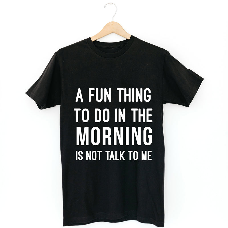 TSHIRT: FUN THING TO DO IN THE MORNING IS NOT TALK TO ME