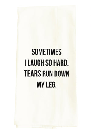 TEA TOWEL: SOMETIMES I LAUGH SO HARD TEARS RUN DOWN MY LEG.