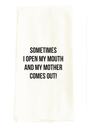 TEA TOWEL: SOMETIMES I OPEN MY MOUTH AND MY MOTHER COMES OUT