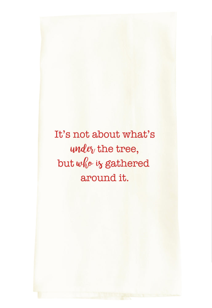 IT'S NOT ABOUT WHAT'S UNDER THE TREE, BUT WHO IS GATHERED AROUND IT.