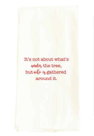 TEA TOWEL: IT'S NOT ABOUT WHAT'S UNDER THE TREE, BUT WHO IS GATHERED AROUND IT.