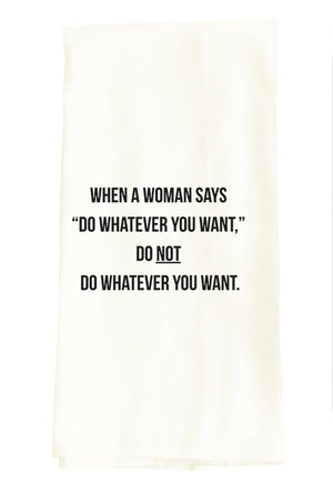 TEA TOWEL: WHEN A WOMAN SAYS DO WHATEVER YOU WANT, DO NOT DO WHATEVER YOUR WANT.