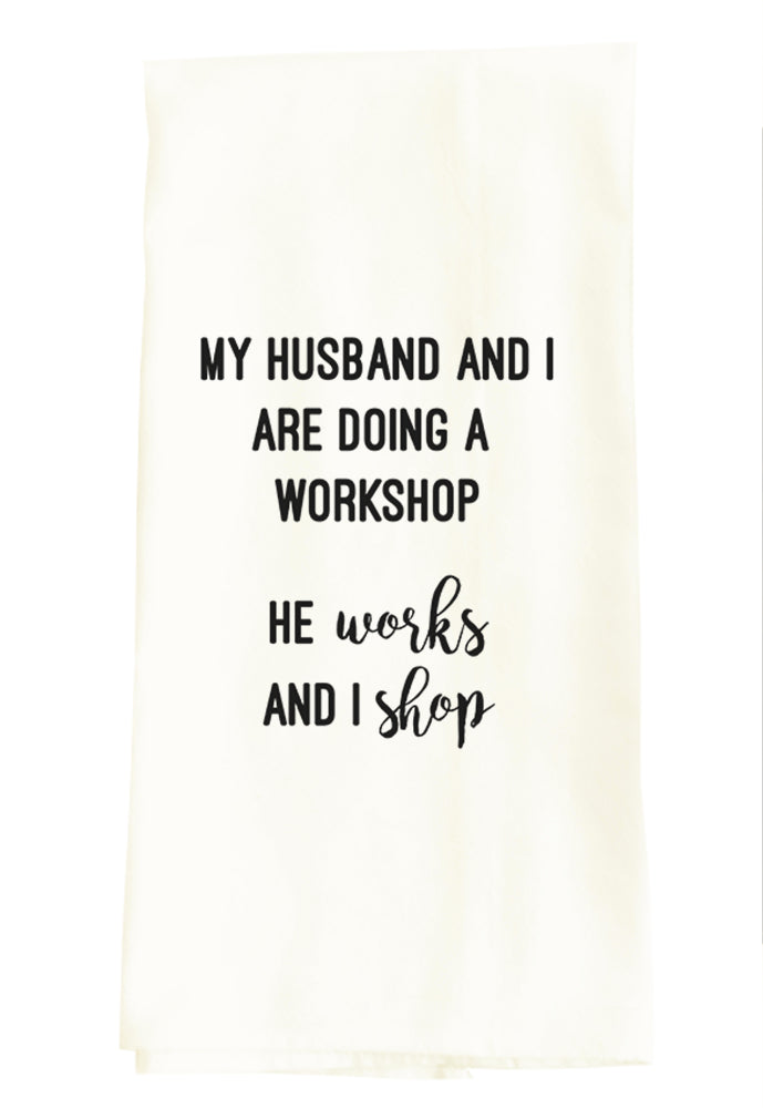 TEA TOWEL: MY HUSBAND AND I ARE DOING A WORKSHOP. HE WORKS AND I SHOP.