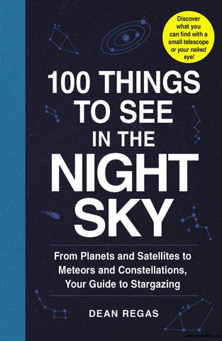 100 Things to See in the Night Sky: From Planets and Satellites to Meteors and Constellations, Your Guide to Stargazing by Dean Regas pdf