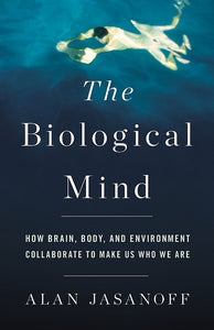 The Biological Mind: How Brain, Body, and Environment Collaborate to Make Us Who We Are by Alan Jasanoff pdf