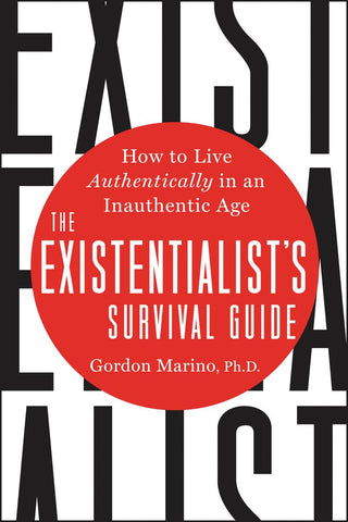 The Existentialist's Survival Guide: How to Live Authentically in an Inauthentic Age by Gordon Marino pdf