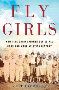 Fly Girls: How Five Daring Women Defied All Odds and Made Aviation History by Keith O'Brien pdf