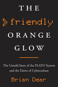 The Friendly Orange Glow: The Untold Story of the PLATO System and the Dawn of Cyberculture by Brian Dear pdf