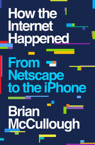 How the Internet Happened: From Netscape to the iPhone by Brian McCullough pdf