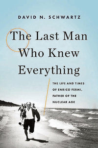 The Last Man Who Knew Everything: The Life and Times of Enrico Fermi, Father of the Nuclear Age by David N. Schwartz pdf