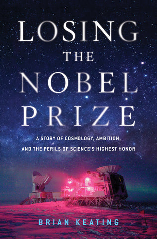 Losing the Nobel Prize: A Story of Cosmology, Ambition, and the Perils of Science's Highest Honor [pdf] by Brian Keating