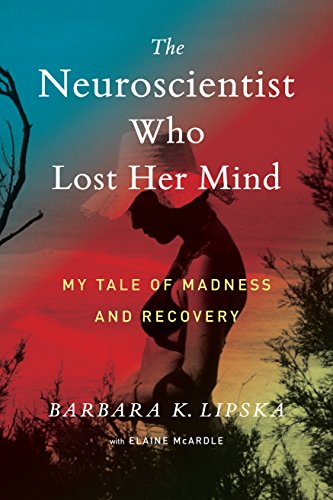 The Neuroscientist Who Lost Her Mind: My Tale of Madness and Recovery by Barbara K. Lipska pdf