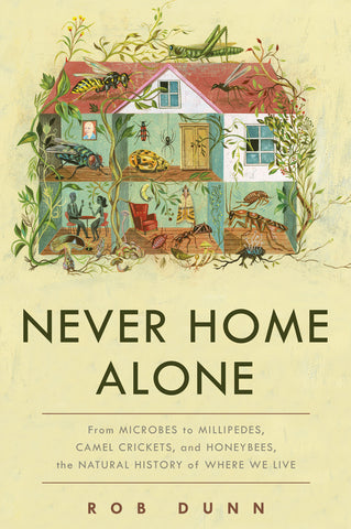 Never Home Alone: From Microbes to Millipedes, Camel Crickets, and Honeybees, the Natural History of Where We Live by Rob Dunn pdf