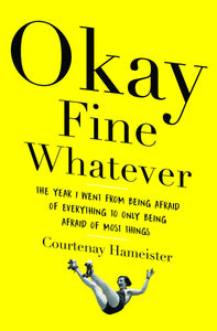 Okay Fine Whatever: The Year I Went from Being Afraid of Everything to Only Being Afraid of Most Things by Courtenay Hameister pdf