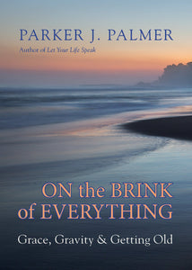 On the Brink of Everything: Grace, Gravity, and Getting Old by Parker J. Palmer pdf